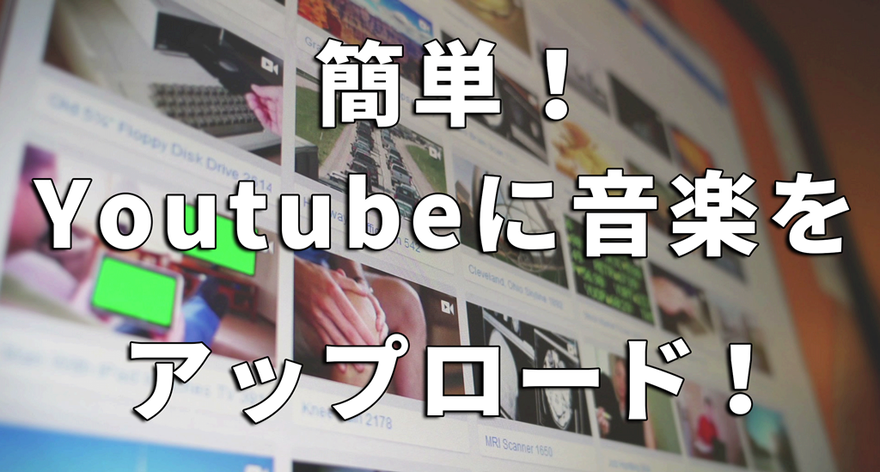 動画編集ソフトを使わずにYoutubeに音楽をアップロードする方法